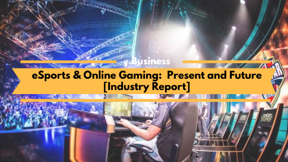 eSports & Online Gaming - Present and Future [ Industry Report]